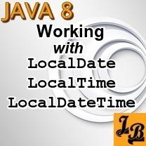 Java 8 - Working with LocalDate, LocalTime, LocalDateTime
